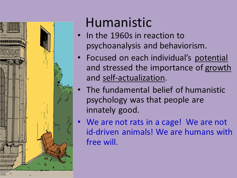 Humanistic In the 1960s in reaction to psychoanalysis and behaviorism.