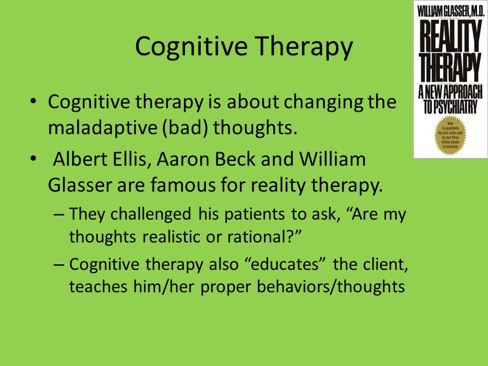 Cognitive Therapy Cognitive therapy is about changing the maladaptive (bad) thoughts.