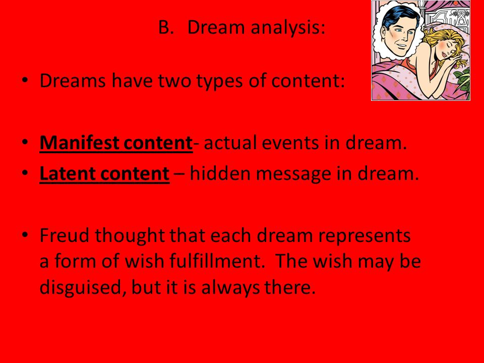 B. Dream analysis: Dreams have two types of content: Manifest content- actual events in dream. Latent content – hidden message in dream.