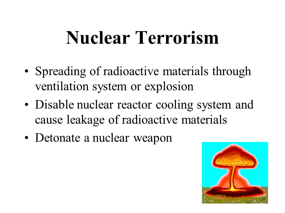 Nuclear Terrorism Spreading of radioactive materials through ventilation system or explosion.