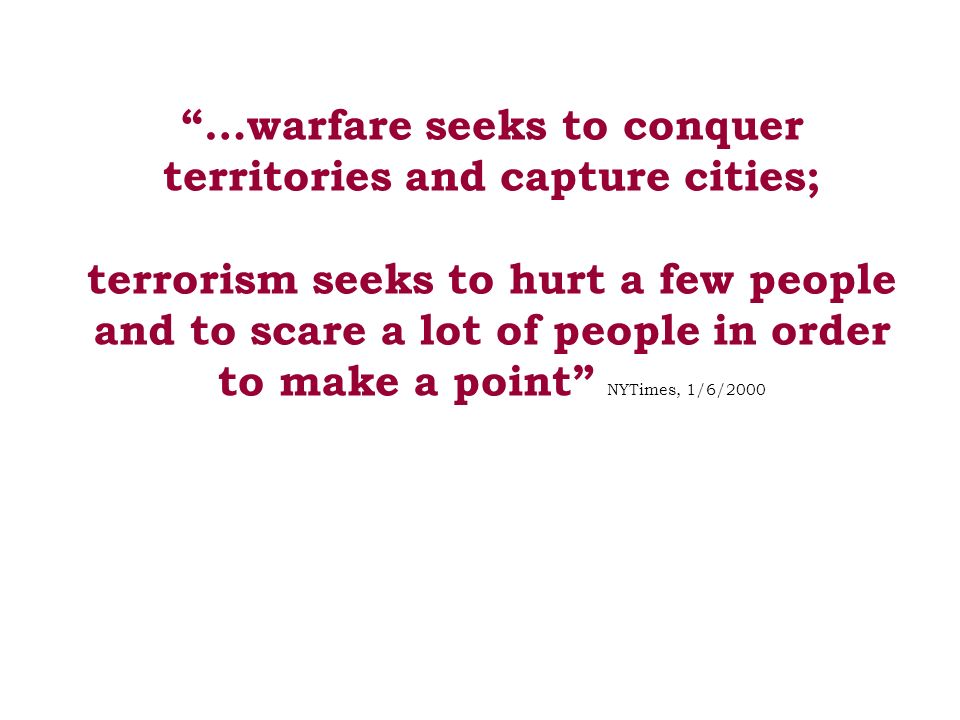 …warfare seeks to conquer territories and capture cities; terrorism seeks to hurt a few people and to scare a lot of people in order to make a point NYTimes, 1/6/2000