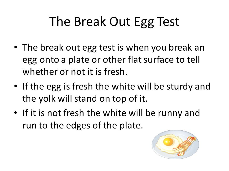 The Break Out Egg Test The break out egg test is when you break an egg onto a plate or other flat surface to tell whether or not it is fresh.