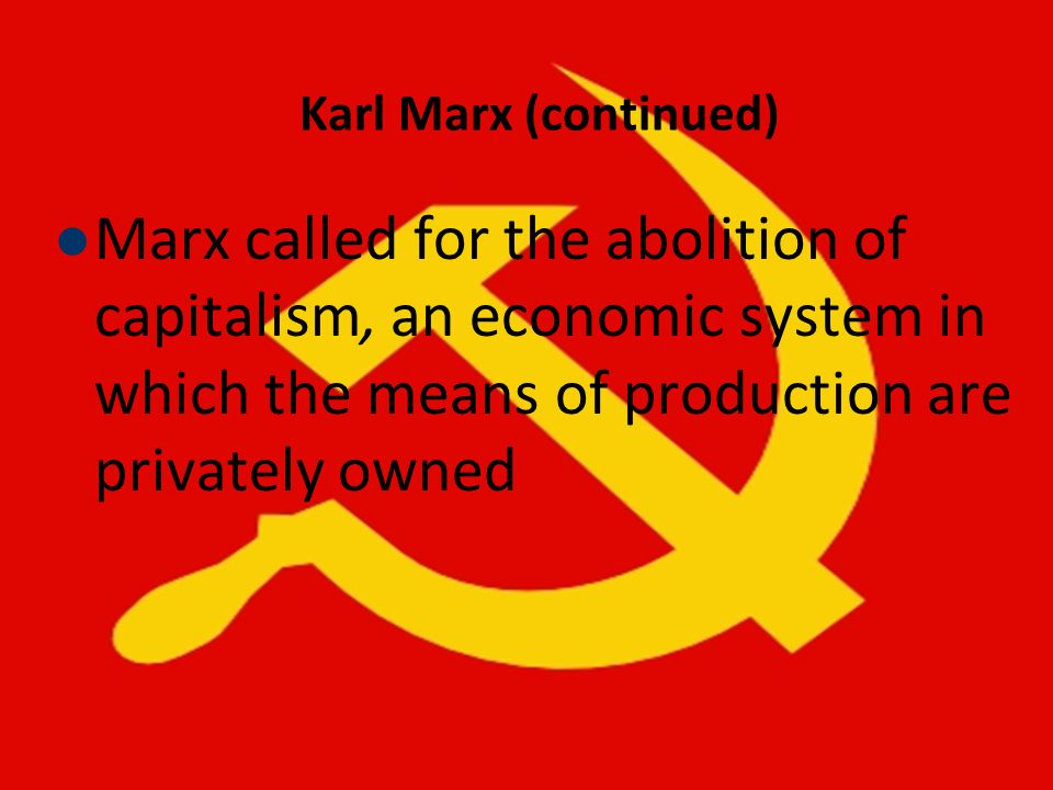 Karl Marx (continued)Marx called for the abolition of capitalism, an economic system in which the means of production are privately owned.