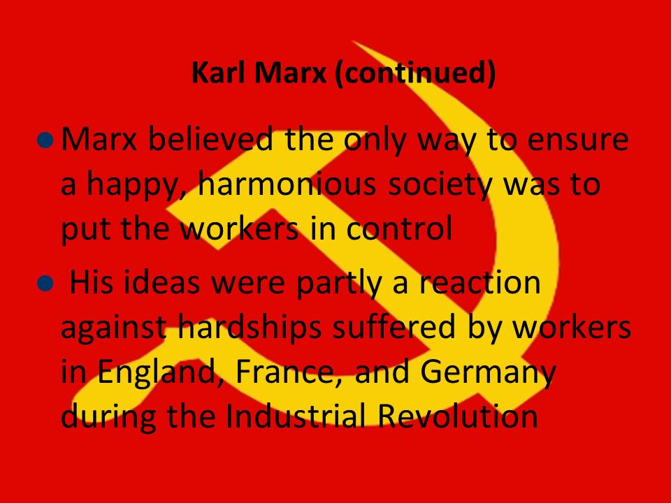 Karl Marx (continued) Marx believed the only way to ensure a happy, harmonious society was to put the workers in control.