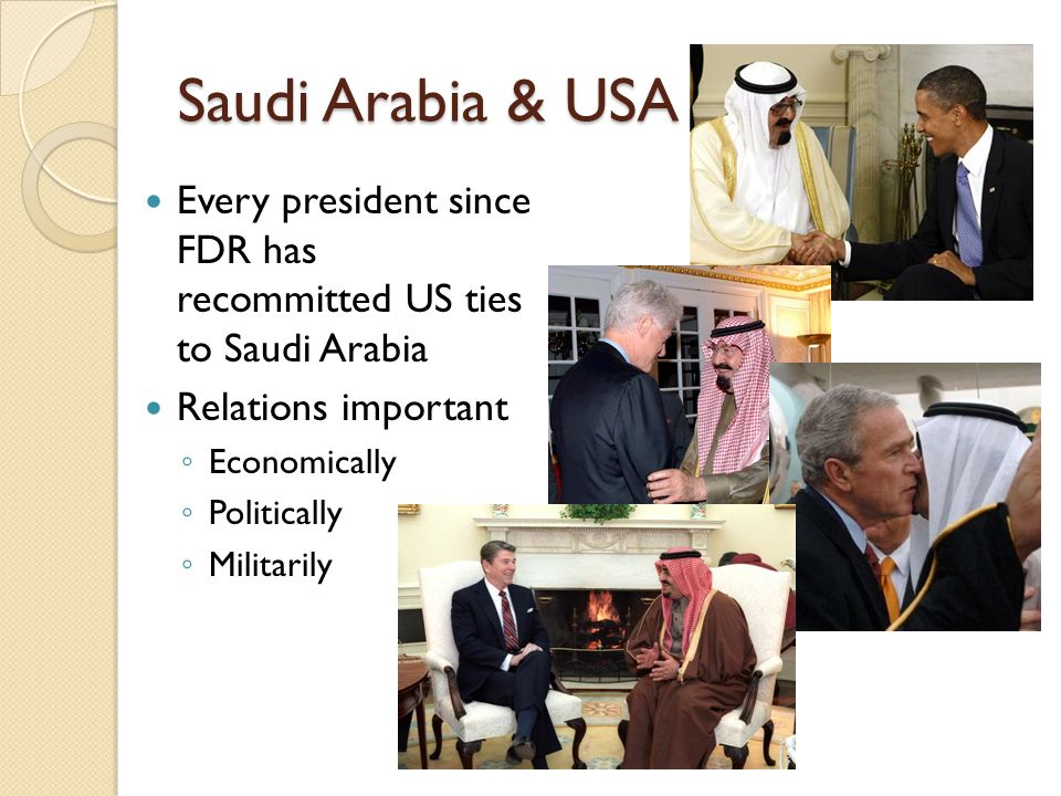 Saudi Arabia & USA Every president since FDR has recommitted US ties to Saudi Arabia. Relations important.