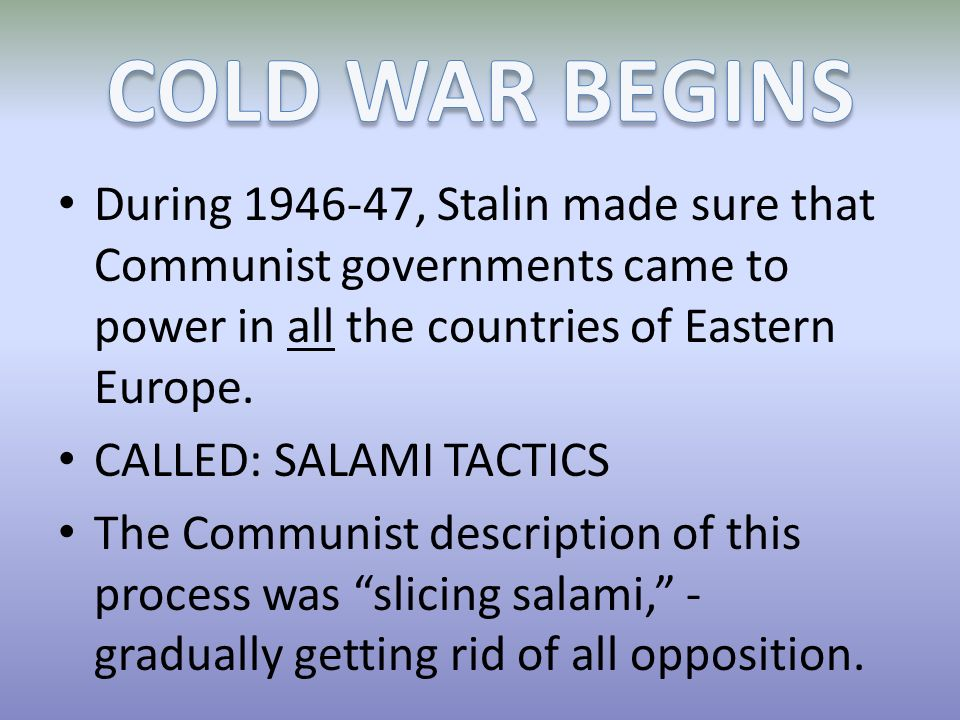 COLD WAR BEGINS During 1946-47, Stalin made sure that Communist governments came to power in all the countries of Eastern Europe.