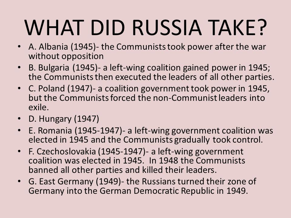 WHAT DID RUSSIA TAKE A. Albania (1945)- the Communists took power after the war without opposition.
