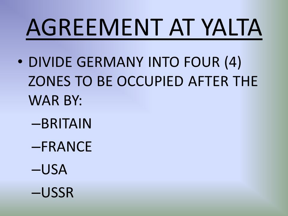 AGREEMENT AT YALTA DIVIDE GERMANY INTO FOUR (4) ZONES TO BE OCCUPIED AFTER THE WAR BY: BRITAIN. FRANCE.