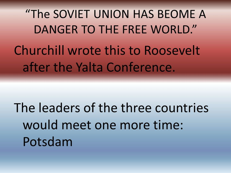 The SOVIET UNION HAS BEOME A DANGER TO THE FREE WORLD.