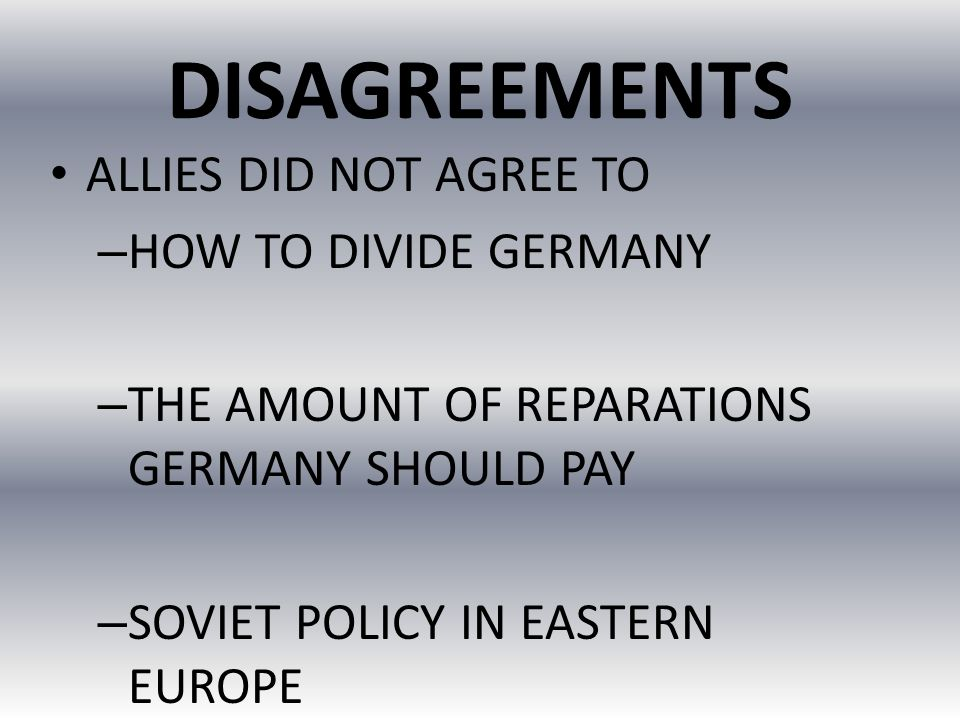 DISAGREEMENTS ALLIES DID NOT AGREE TO HOW TO DIVIDE GERMANY