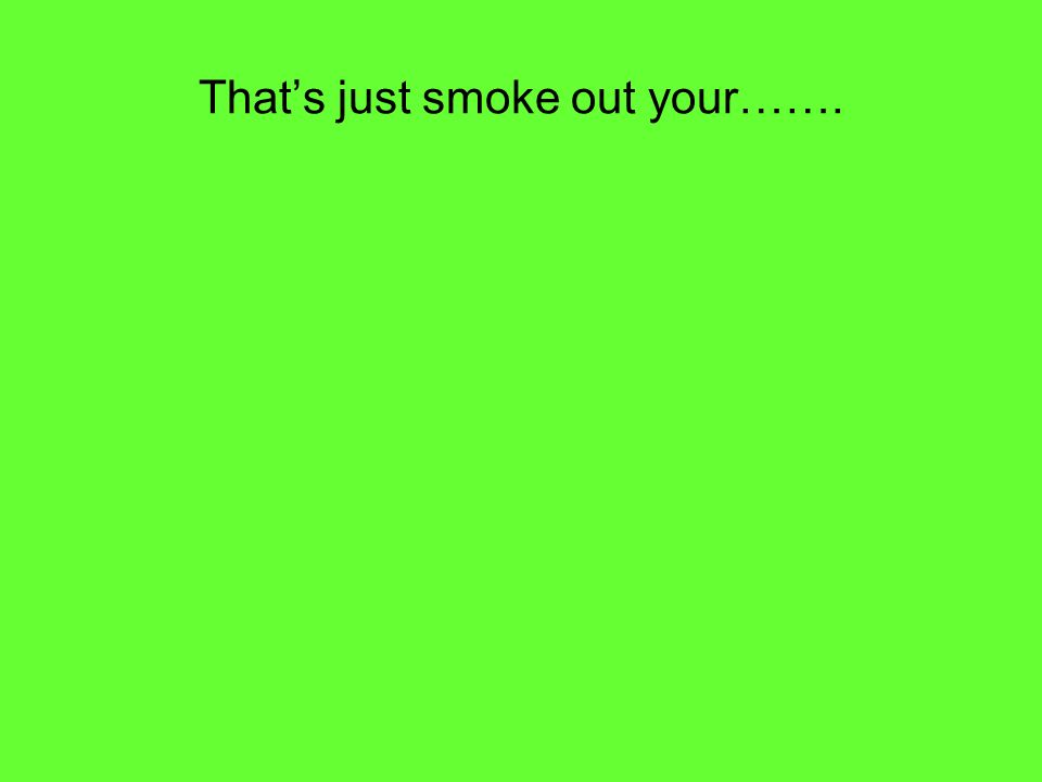 That's just smoke out your…….
