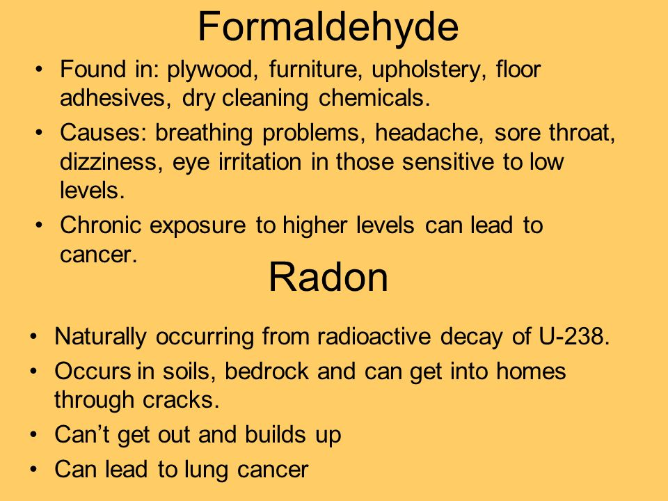 Formaldehyde Found in: plywood, furniture, upholstery, floor adhesives, dry cleaning chemicals.