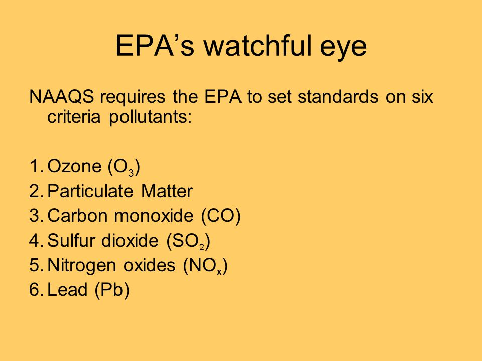 EPA's watchful eye NAAQS requires the EPA to set standards on six criteria pollutants: Ozone (O3) Particulate Matter.