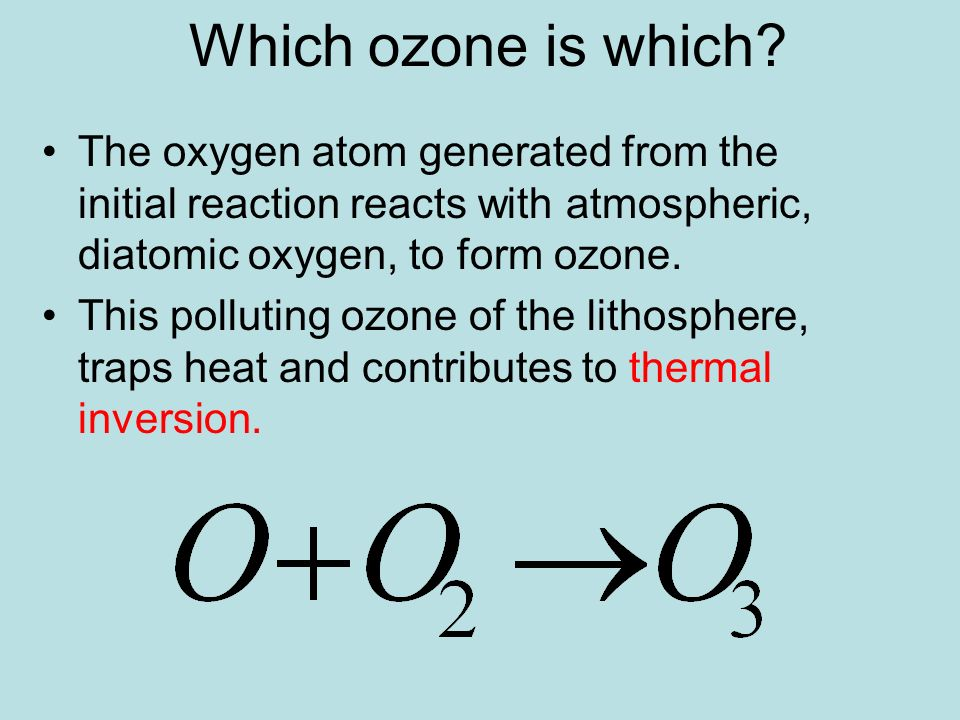 Which ozone is which The oxygen atom generated from the initial reaction reacts with atmospheric, diatomic oxygen, to form ozone.