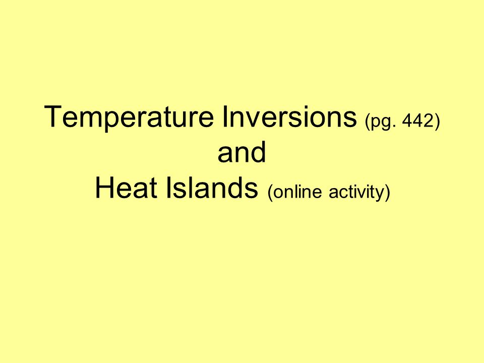 Temperature Inversions (pg. 442) and Heat Islands (online activity)