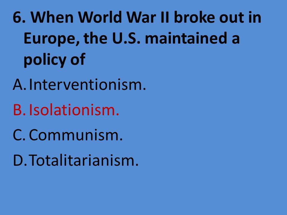 6. When World War II broke out in Europe, the U. S