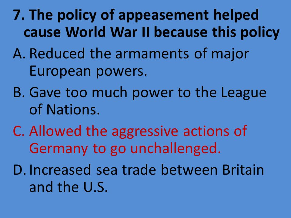 7. The policy of appeasement helped cause World War II because this policy