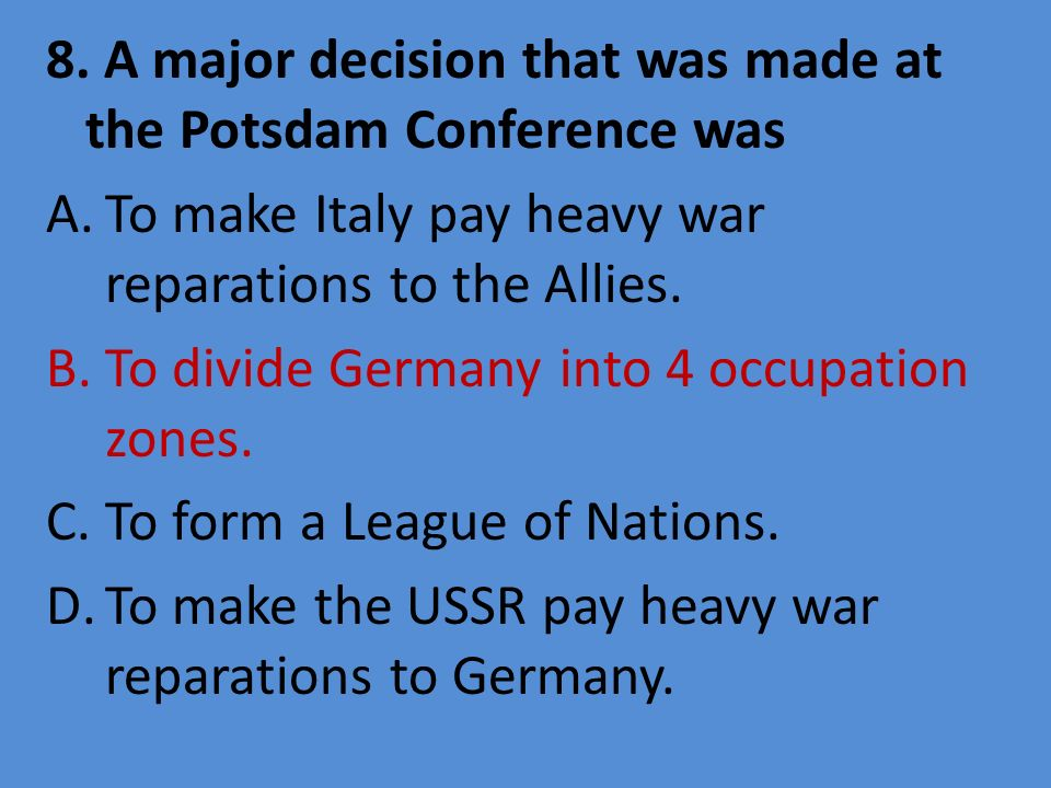 8. A major decision that was made at the Potsdam Conference was