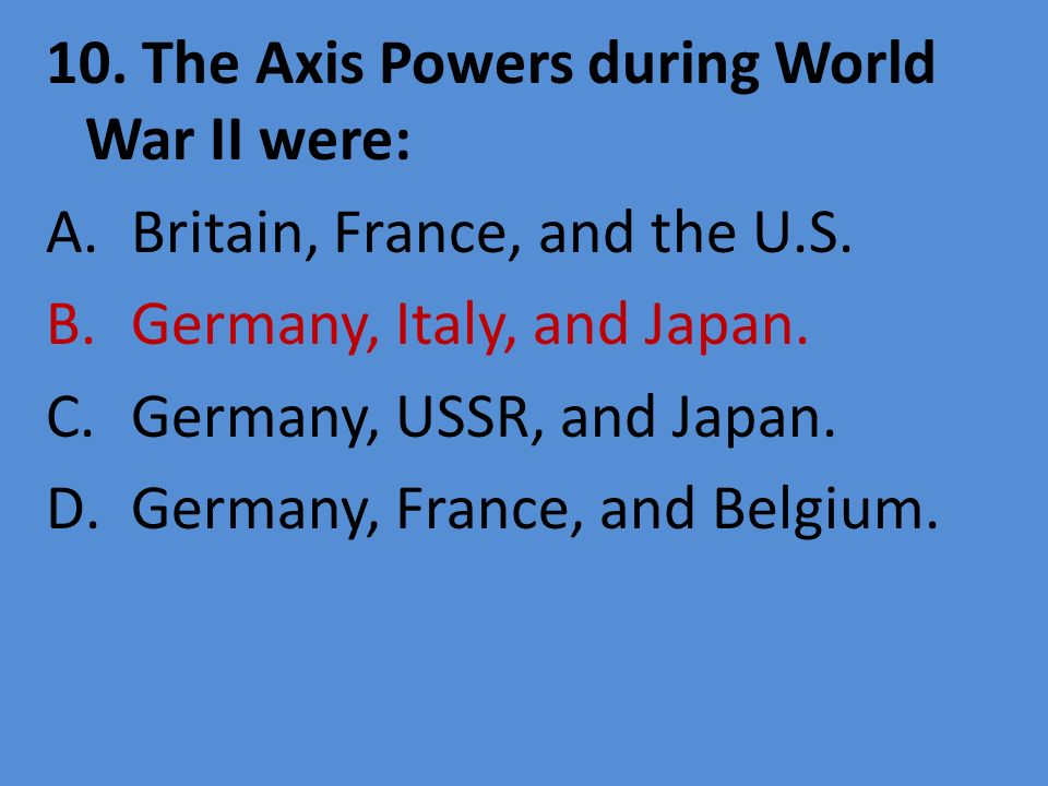 10. The Axis Powers during World War II were: