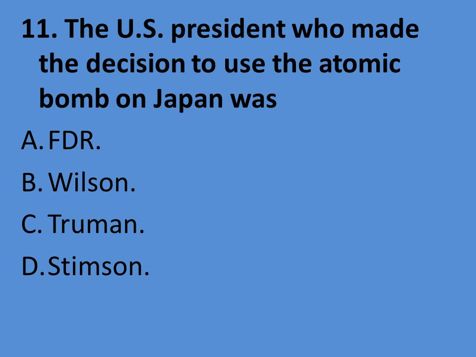 11. The U.S. president who made the decision to use the atomic bomb on Japan was