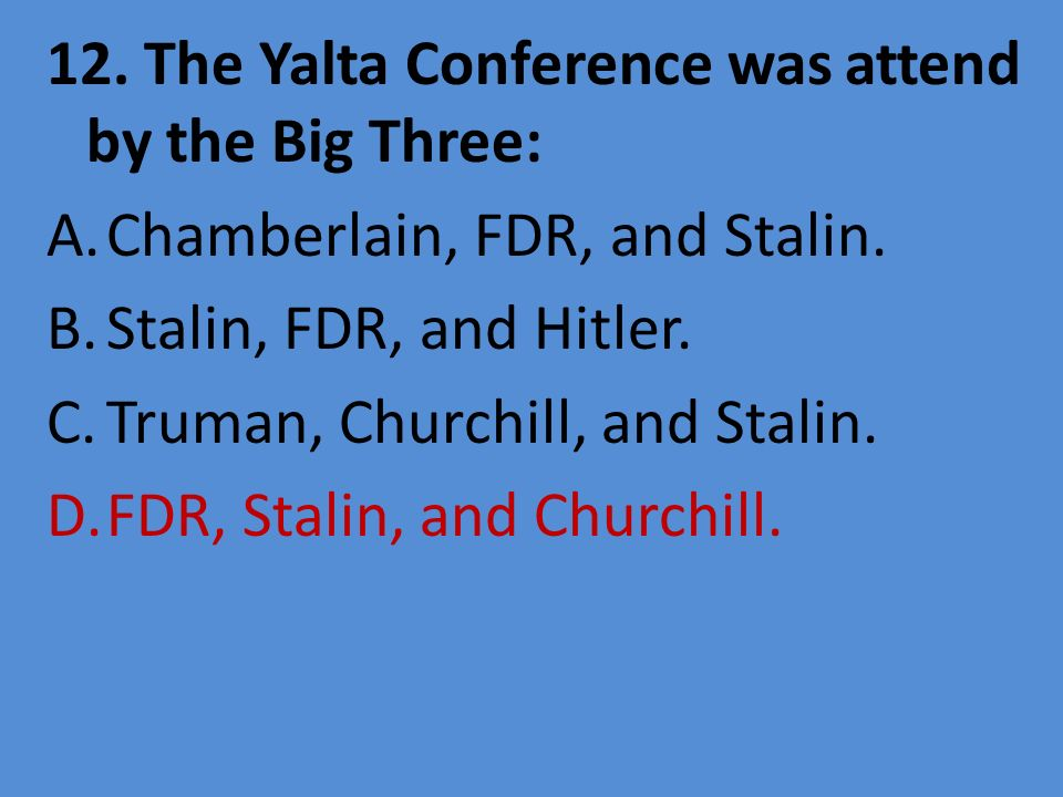 12. The Yalta Conference was attend by the Big Three: