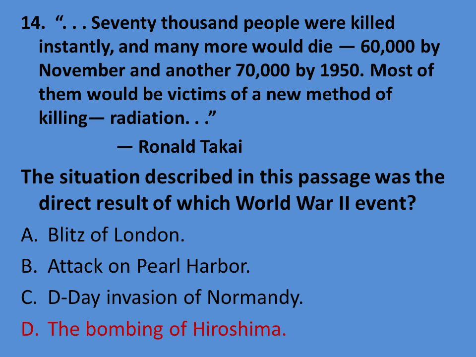 D-Day invasion of Normandy. The bombing of Hiroshima.