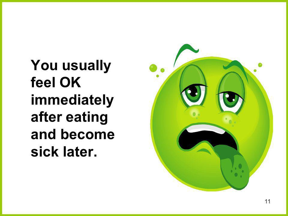 You usually feel OK immediately after eating and become sick later.