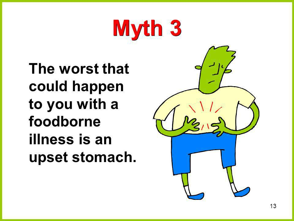 Myth 3 The worst that could happen to you with a foodborne illness is an upset stomach.
