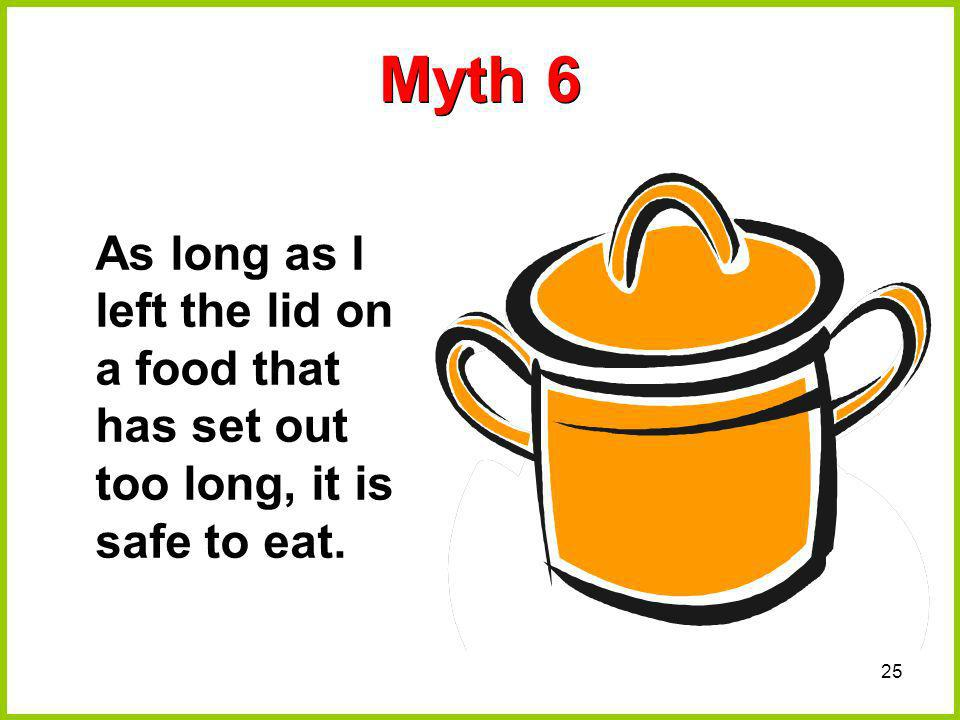 Myth 6 As long as I left the lid on a food that has set out too long, it is safe to eat.