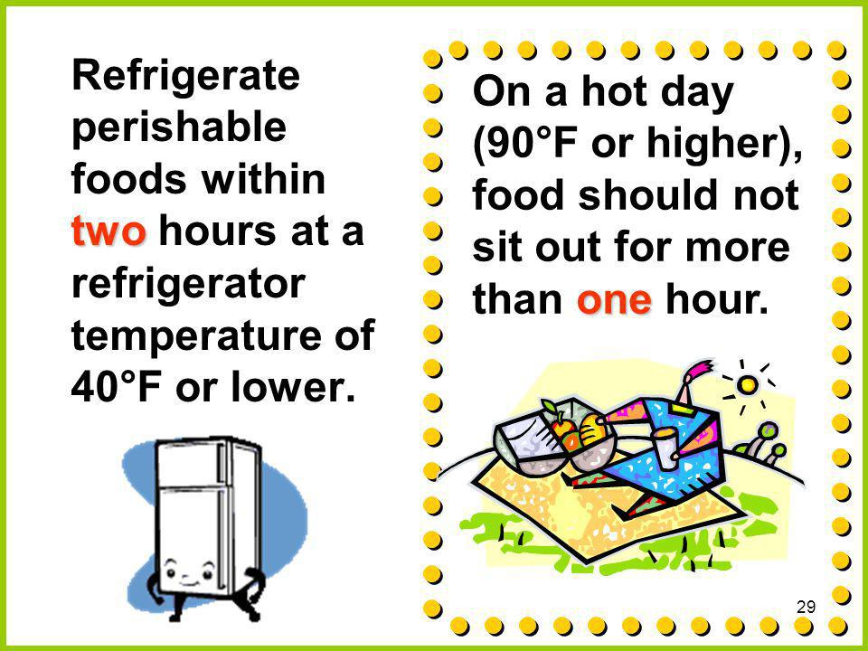 Refrigerate perishable foods within two hours at a refrigerator temperature of 40°F or lower.