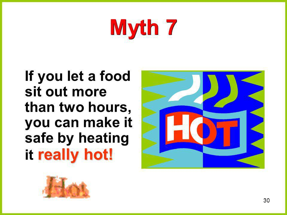 Myth 7 If you let a food sit out more than two hours, you can make it safe by heating it really hot!