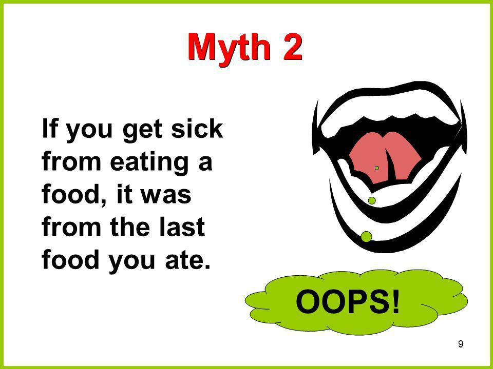 Myth 2 OOPS! If you get sick from eating a food, it was from the last food you ate.