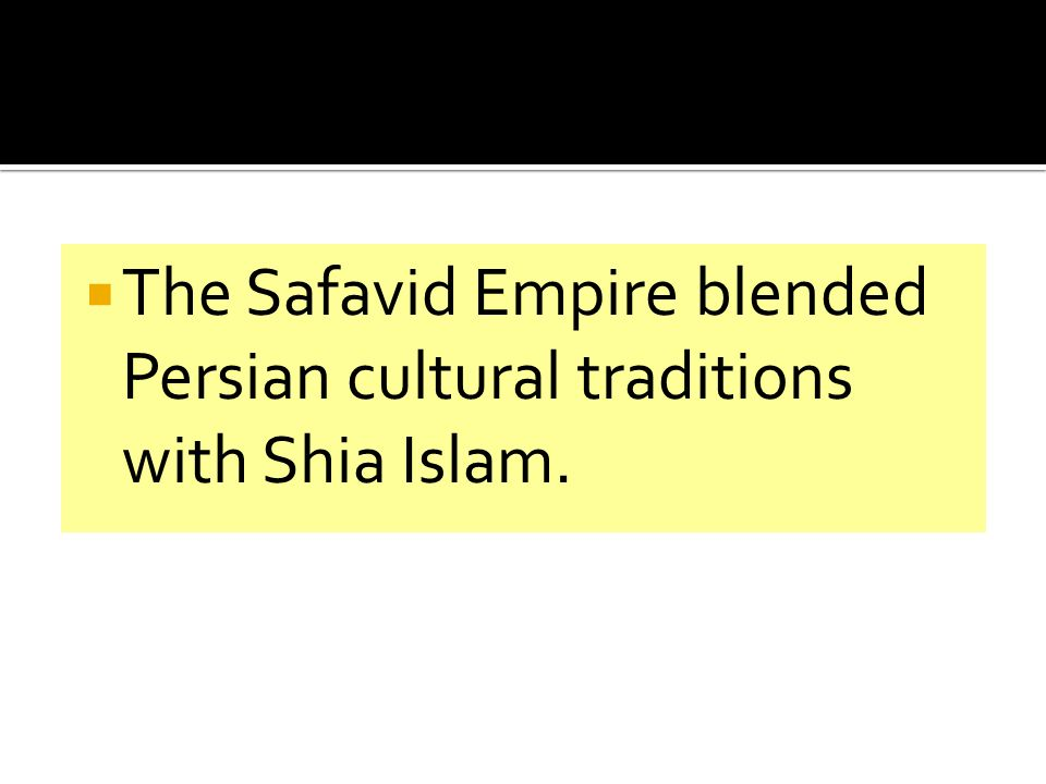 The Safavid Empire blended Persian cultural traditions with Shia Islam.