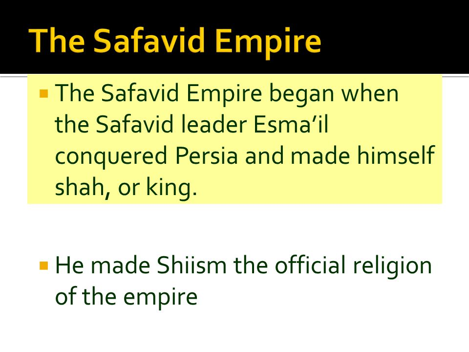The Safavid Empire The Safavid Empire began when the Safavid leader Esma'il conquered Persia and made himself shah, or king.