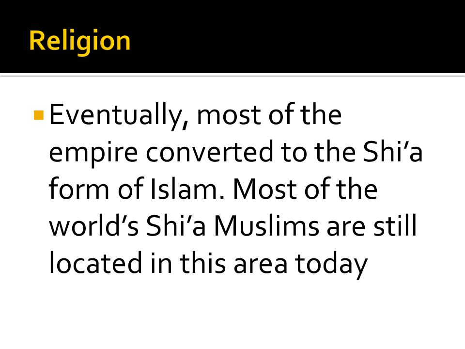 Religion Eventually, most of the empire converted to the Shi'a form of Islam.