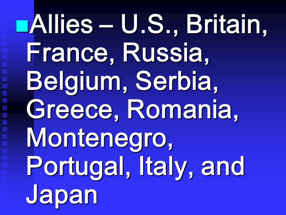 Allies – U.S., Britain, France, Russia, Belgium, Serbia, Greece, Romania, Montenegro, Portugal, Italy, and Japan