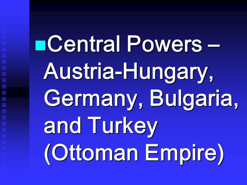 Central Powers – Austria-Hungary, Germany, Bulgaria, and Turkey (Ottoman Empire)