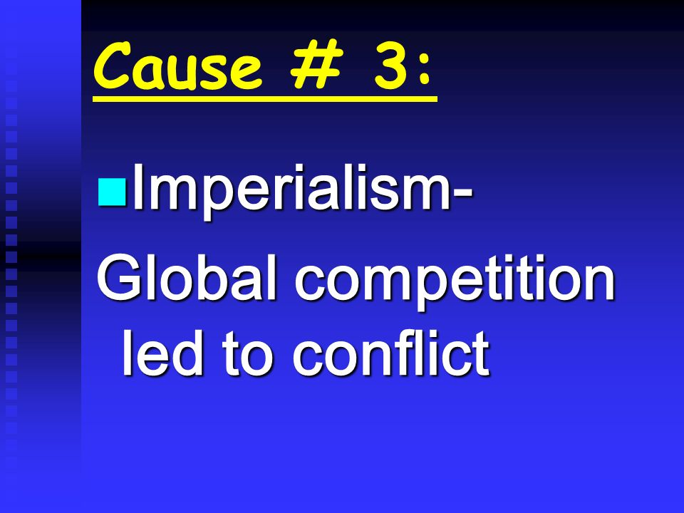 Cause # 3: Imperialism- Global competition led to conflict