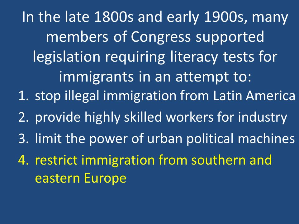 In the late 1800s and early 1900s, many members of Congress supported legislation requiring literacy tests for immigrants in an attempt to: