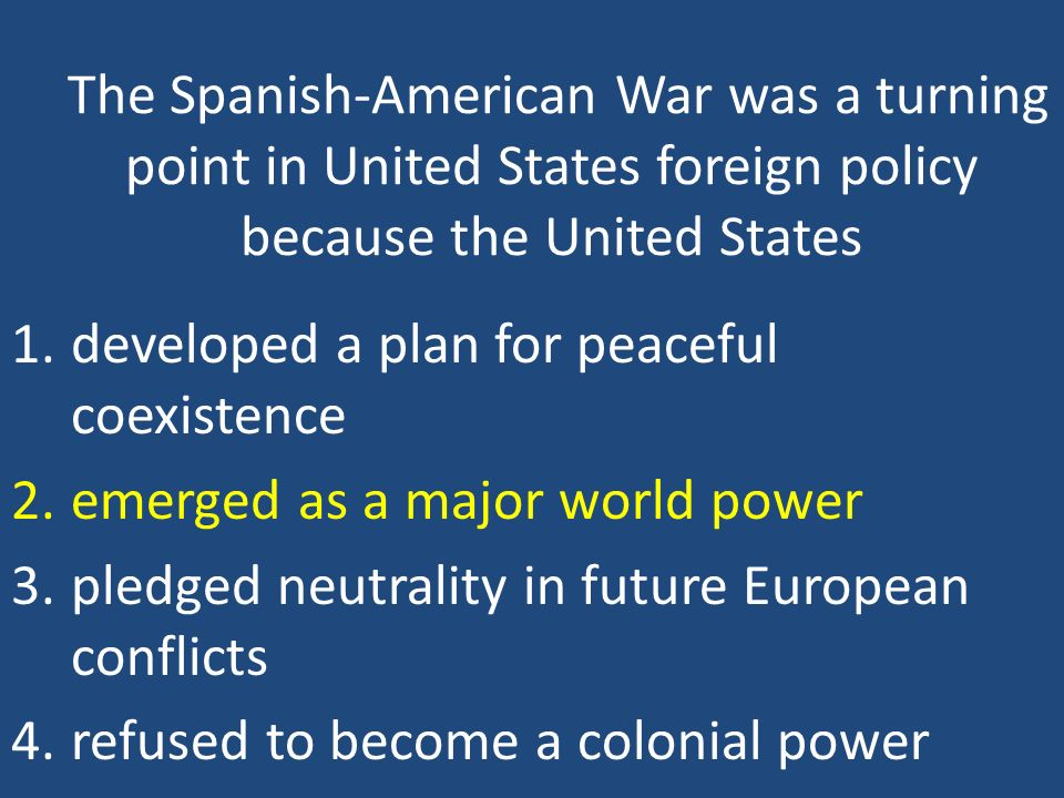 The Spanish-American War was a turning point in United States foreign policy because the United States