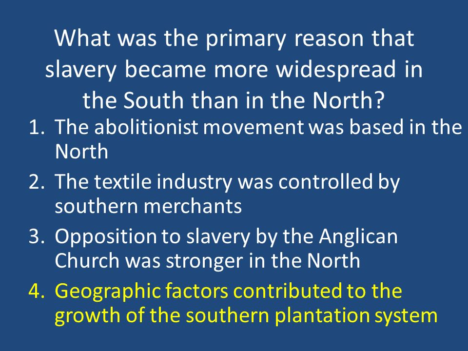 What was the primary reason that slavery became more widespread in the South than in the North