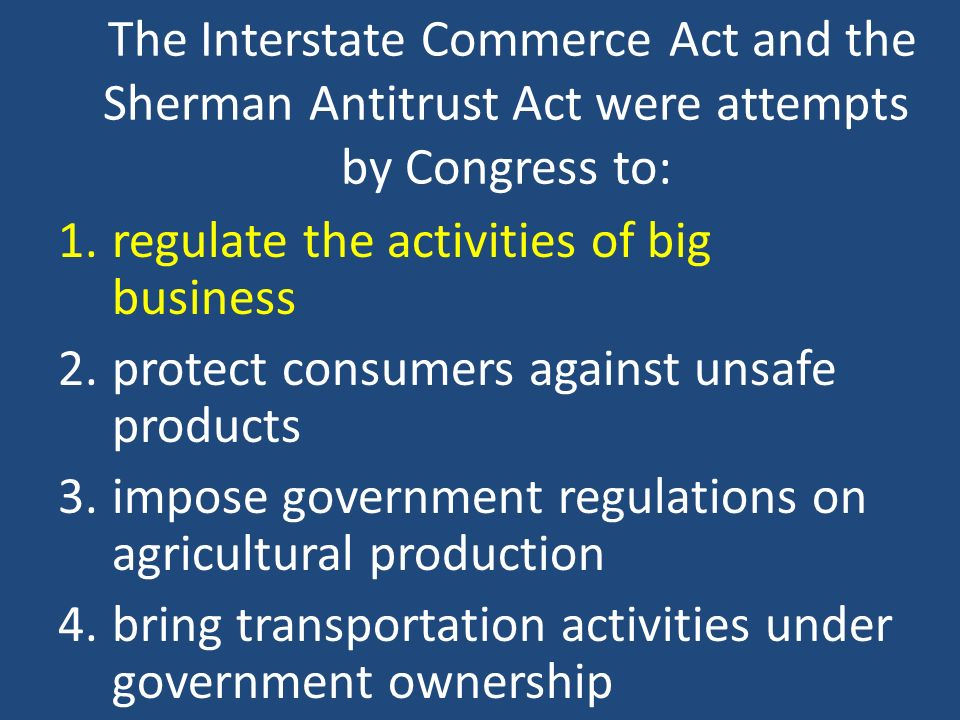 The Interstate Commerce Act and the Sherman Antitrust Act were attempts by Congress to: