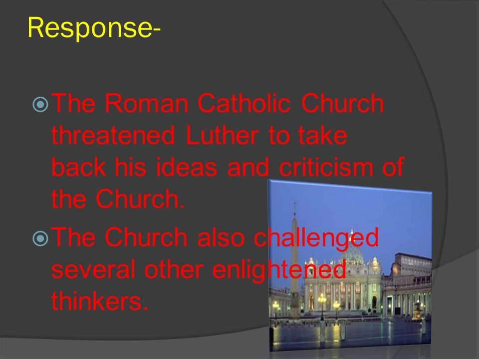 Response- The Roman Catholic Church threatened Luther to take back his ideas and criticism of the Church.