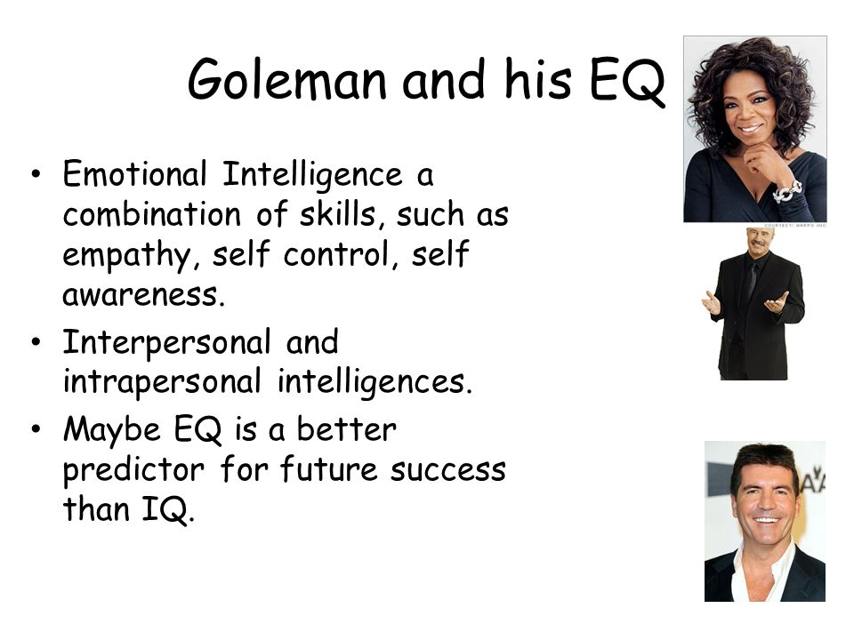 Goleman and his EQ Emotional Intelligence a combination of skills, such as empathy, self control, self awareness.