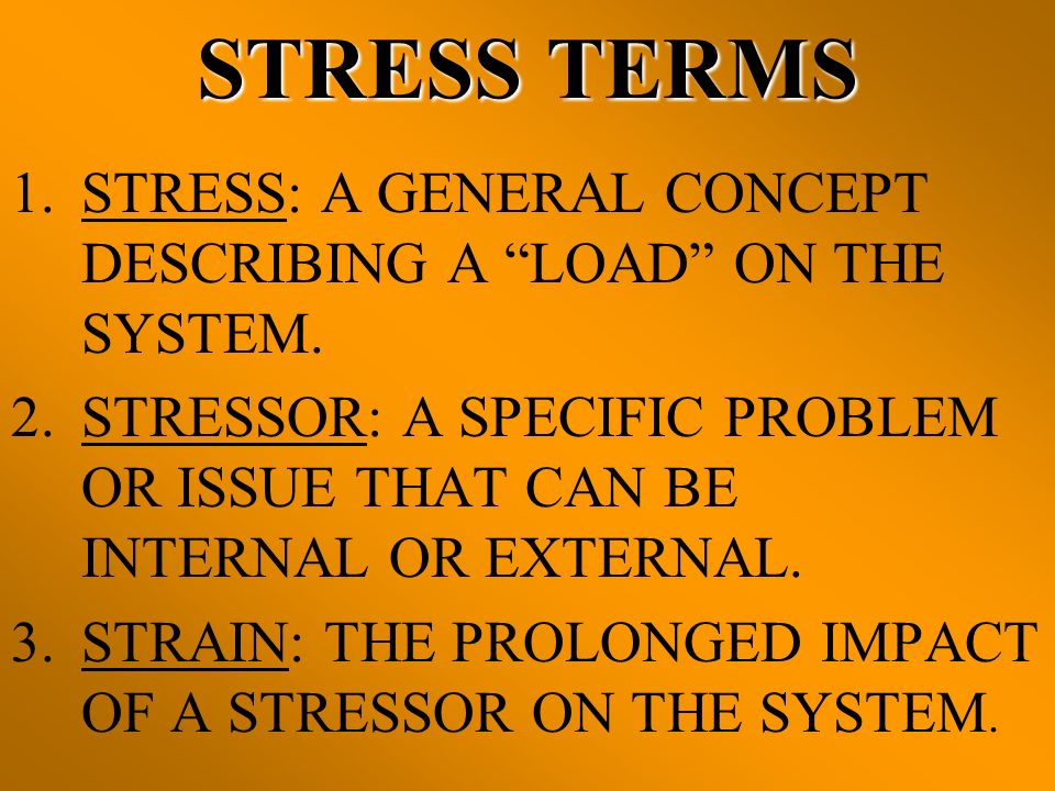 STRESS TERMS STRESS: A GENERAL CONCEPT DESCRIBING A LOAD ON THE SYSTEM. STRESSOR: A SPECIFIC PROBLEM OR ISSUE THAT CAN BE INTERNAL OR EXTERNAL.