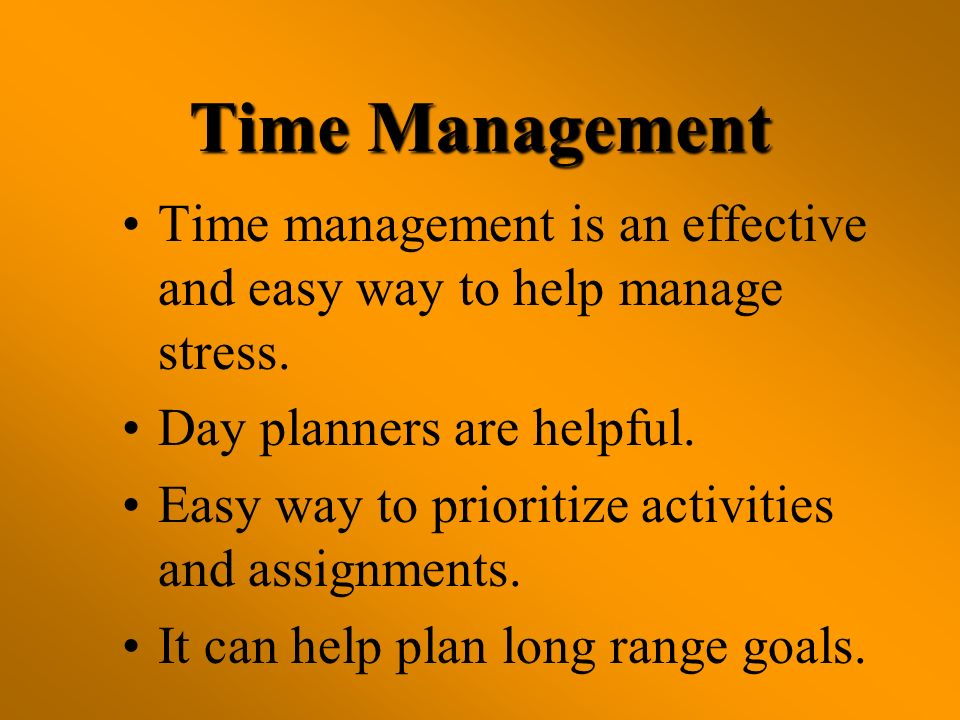 Time Management Time management is an effective and easy way to help manage stress. Day planners are helpful.