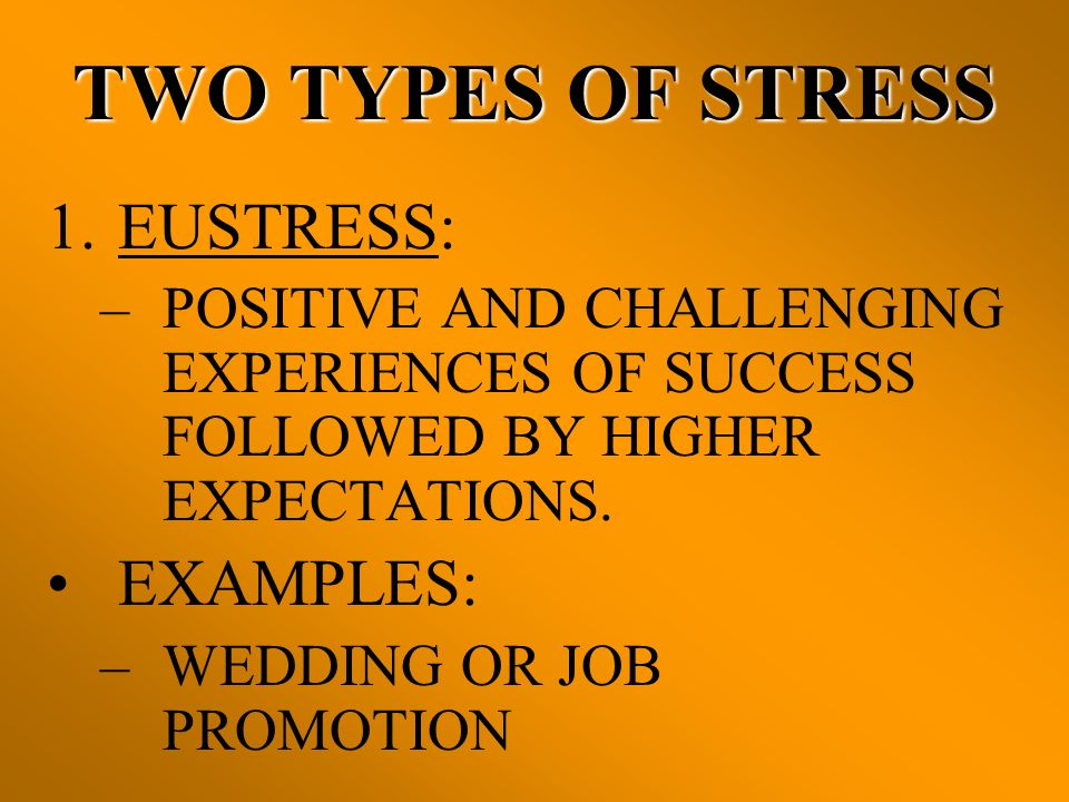 TWO TYPES OF STRESS EUSTRESS: EXAMPLES: