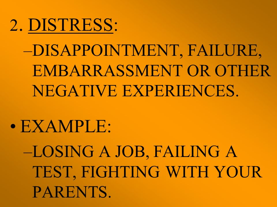 2. DISTRESS: DISAPPOINTMENT, FAILURE, EMBARRASSMENT OR OTHER NEGATIVE EXPERIENCES. EXAMPLE: