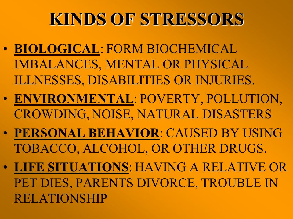 KINDS OF STRESSORS BIOLOGICAL: FORM BIOCHEMICAL IMBALANCES, MENTAL OR PHYSICAL ILLNESSES, DISABILITIES OR INJURIES.