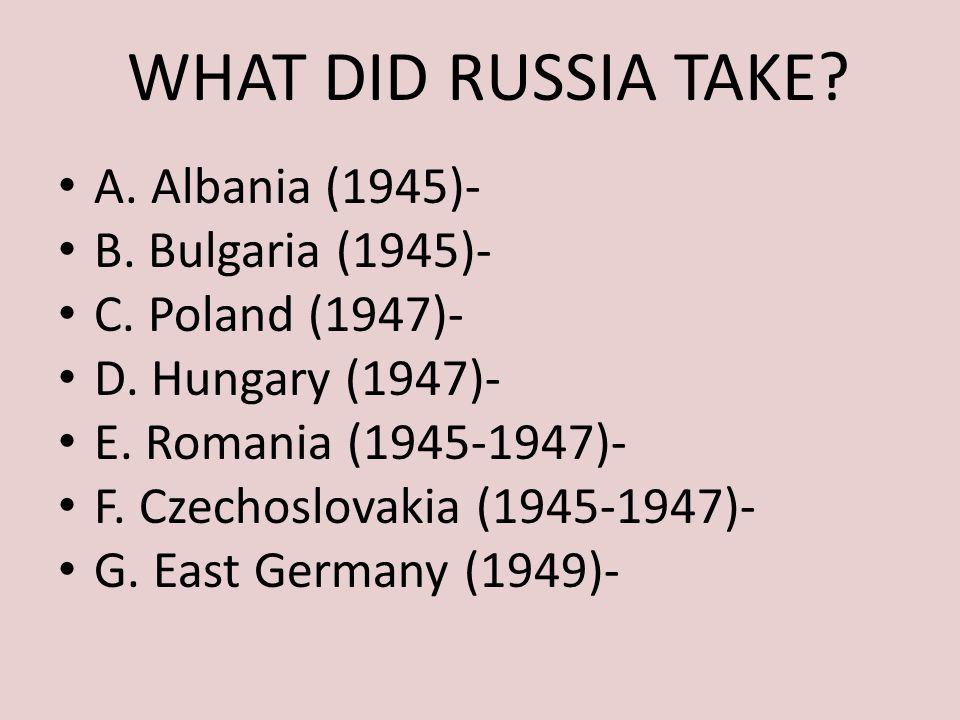 WHAT DID RUSSIA TAKE A. Albania (1945)- B. Bulgaria (1945)-